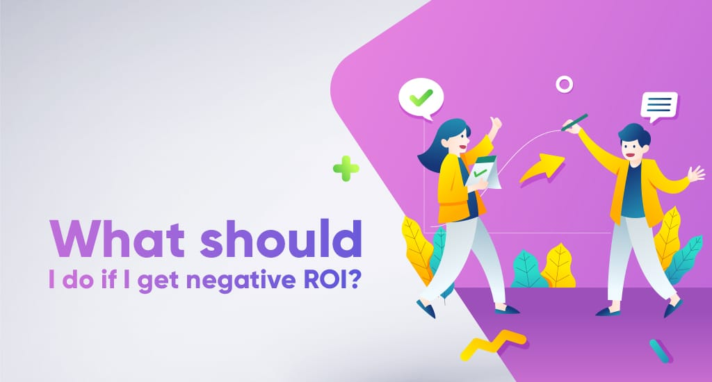 What should I do if I get negative ROI?