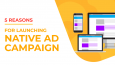 5 reasons: Why you should launch native ad campaign